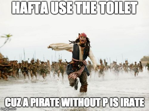 Hafta use the toilet. Cuz a pirate without p is irate