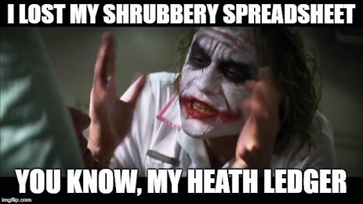 I'm looking for my shrubbery spreadsheet. You know, my heath ledger